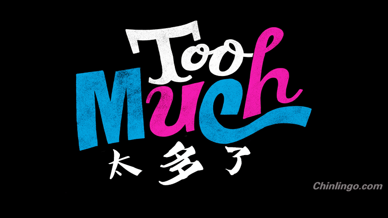 太多了, too much in Chinese, learning chinese